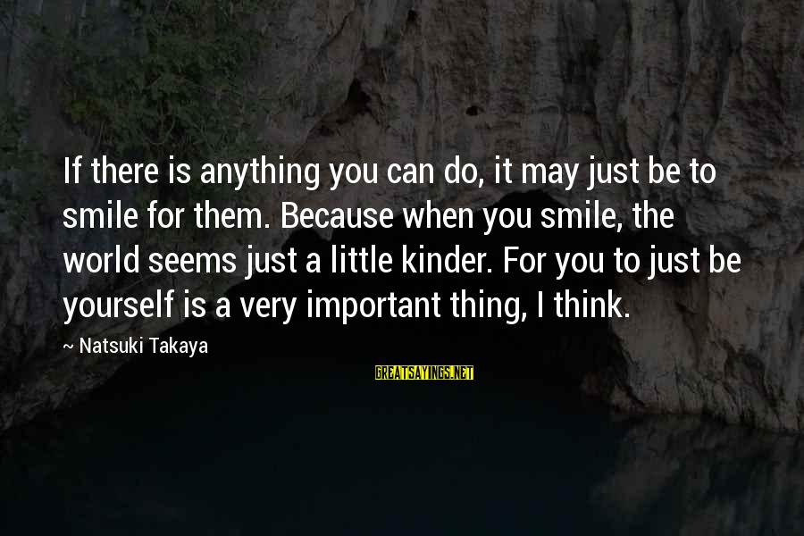 Takaya Sayings By Natsuki Takaya: If there is anything you can do, it may just be to smile for them.