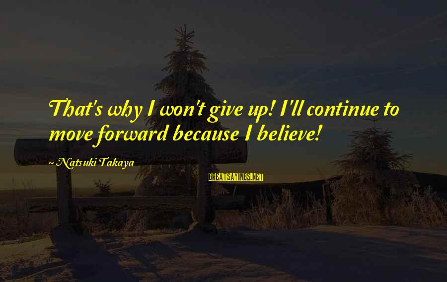 Takaya Sayings By Natsuki Takaya: That's why I won't give up! I'll continue to move forward because I believe!
