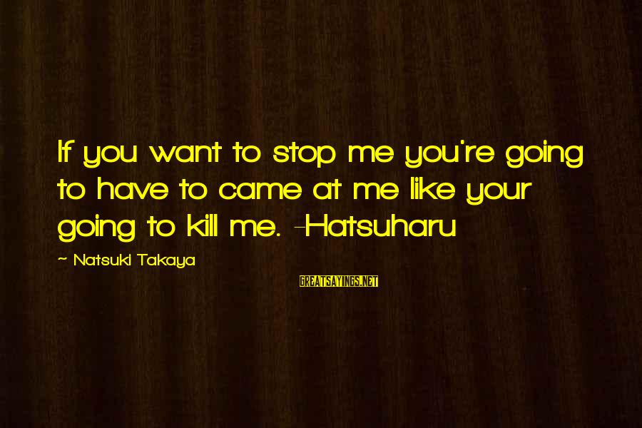 Takaya Sayings By Natsuki Takaya: If you want to stop me you're going to have to came at me like