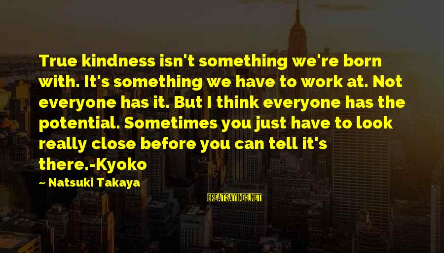Takaya Sayings By Natsuki Takaya: True kindness isn't something we're born with. It's something we have to work at. Not