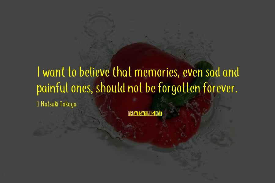 Takaya Sayings By Natsuki Takaya: I want to believe that memories, even sad and painful ones, should not be forgotten