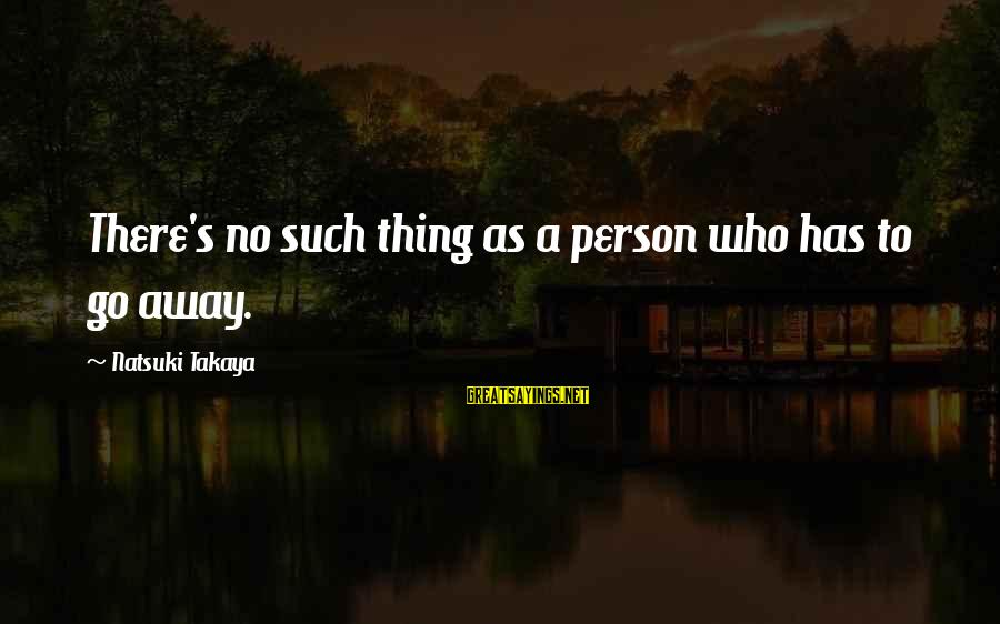Takaya Sayings By Natsuki Takaya: There's no such thing as a person who has to go away.
