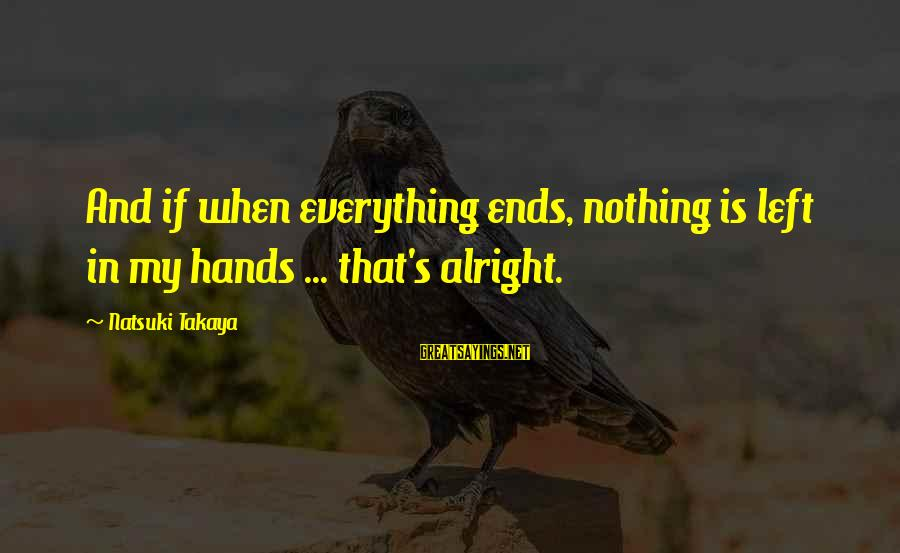 Takaya Sayings By Natsuki Takaya: And if when everything ends, nothing is left in my hands ... that's alright.
