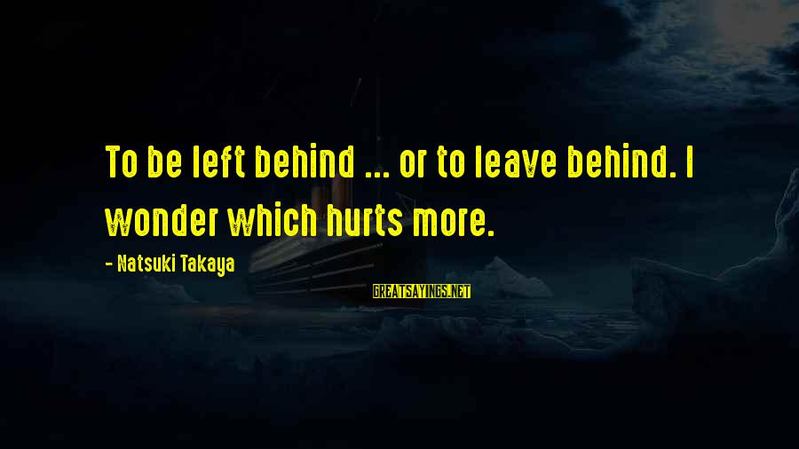 Takaya Sayings By Natsuki Takaya: To be left behind ... or to leave behind. I wonder which hurts more.