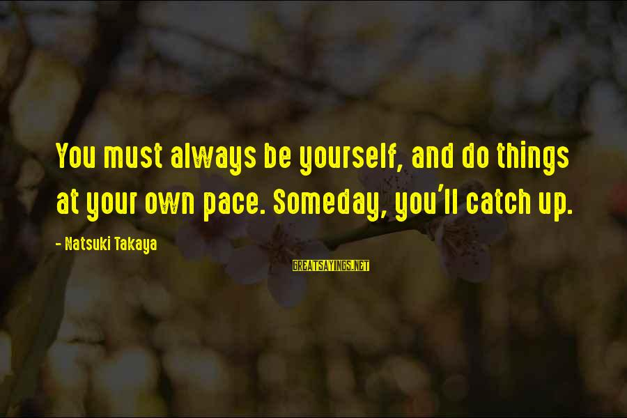 Takaya Sayings By Natsuki Takaya: You must always be yourself, and do things at your own pace. Someday, you'll catch