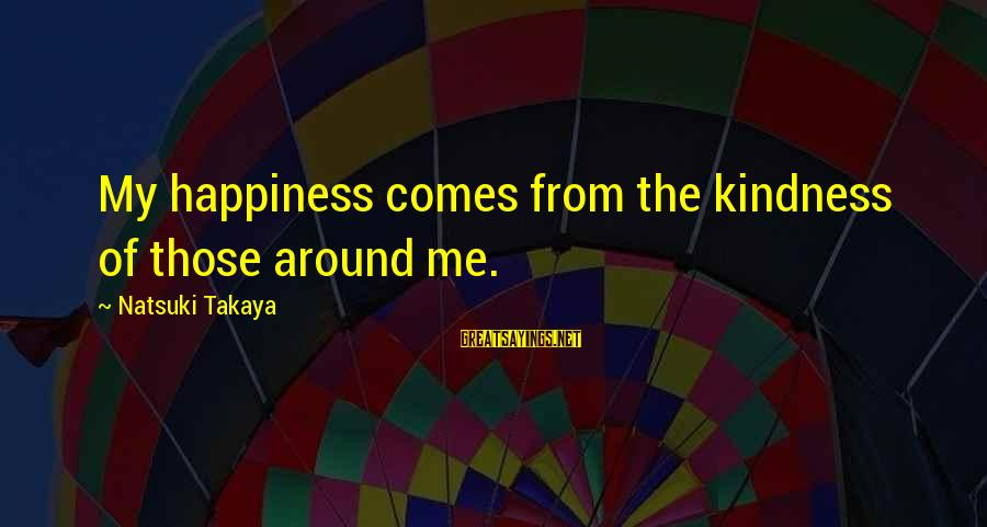Takaya Sayings By Natsuki Takaya: My happiness comes from the kindness of those around me.