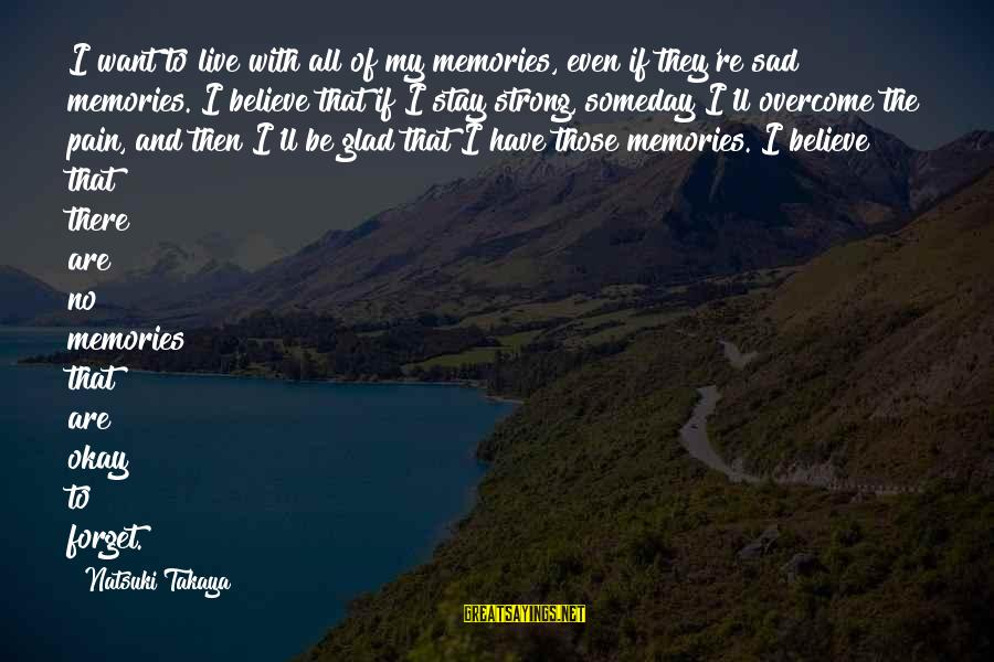 Takaya Sayings By Natsuki Takaya: I want to live with all of my memories, even if they're sad memories. I