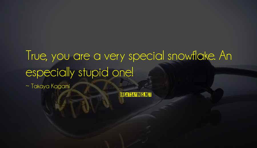 Takaya Sayings By Takaya Kagami: True, you are a very special snowflake. An especially stupid one!