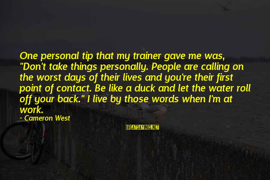 """Take Back My Words Sayings By Cameron West: One personal tip that my trainer gave me was, """"Don't take things personally. People are"""