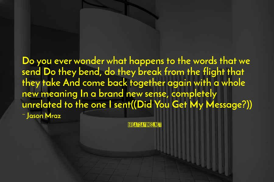 Take Back My Words Sayings By Jason Mraz: Do you ever wonder what happens to the words that we send Do they bend,
