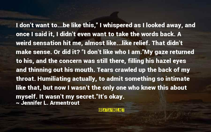 """Take Back My Words Sayings By Jennifer L. Armentrout: I don't want to...be like this,"""" I whispered as I looked away, and once I"""