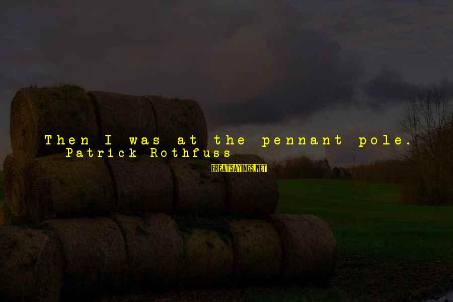Take Back My Words Sayings By Patrick Rothfuss: Then I was at the pennant pole. I heard someone reading something, but the words