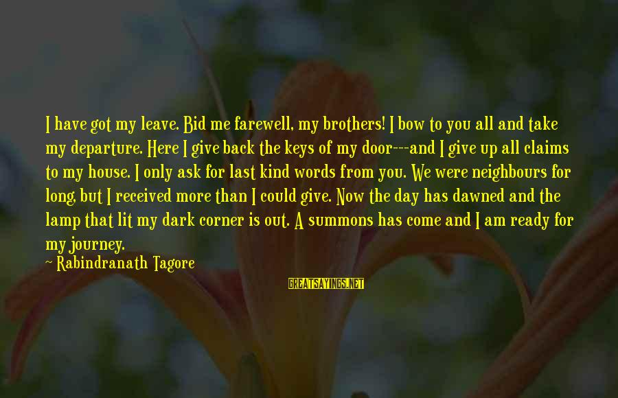 Take Back My Words Sayings By Rabindranath Tagore: I have got my leave. Bid me farewell, my brothers! I bow to you all