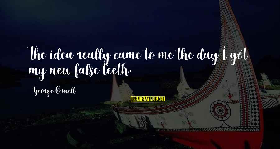 Take Bull By Horns Sayings By George Orwell: The idea really came to me the day I got my new false teeth.