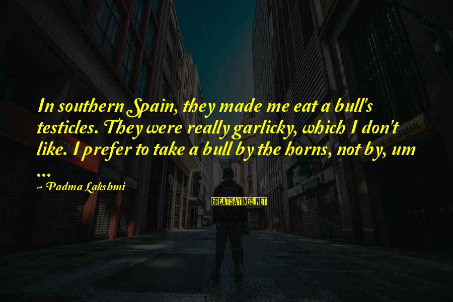 Take Bull By Horns Sayings By Padma Lakshmi: In southern Spain, they made me eat a bull's testicles. They were really garlicky, which