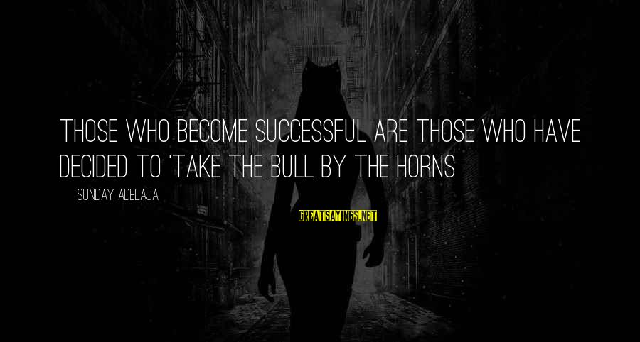 Take Bull By Horns Sayings By Sunday Adelaja: Those who become successful are those who have decided to 'take the bull by the