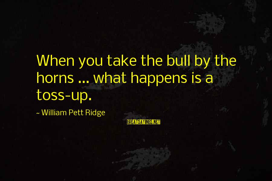 Take Bull By Horns Sayings By William Pett Ridge: When you take the bull by the horns ... what happens is a toss-up.