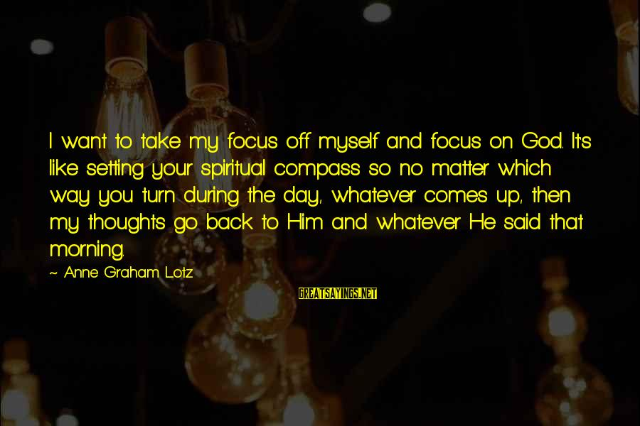 Take That Back Sayings By Anne Graham Lotz: I want to take my focus off myself and focus on God. It's like setting