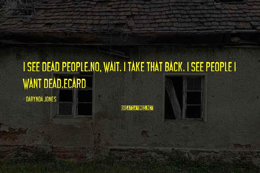 Take That Back Sayings By Darynda Jones: I see dead people.No, wait. I take that back. I see people I want dead.ecard