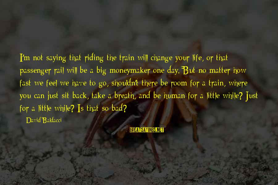 Take That Back Sayings By David Baldacci: I'm not saying that riding the train will change your life, or that passenger rail
