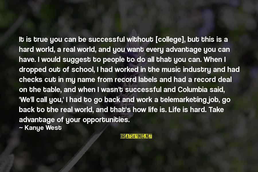 Take That Back Sayings By Kanye West: It is true you can be successful without [college], but this is a hard world,