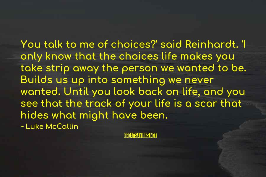 Take That Back Sayings By Luke McCallin: You talk to me of choices?' said Reinhardt. 'I only know that the choices life