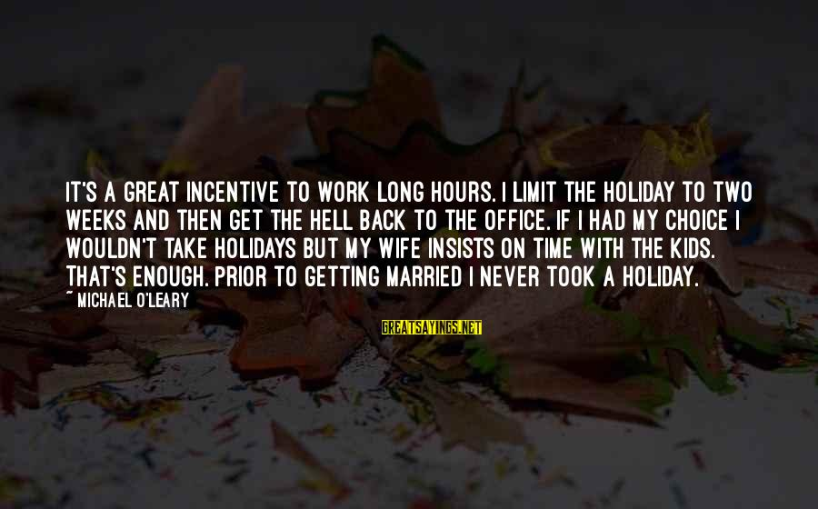 Take That Back Sayings By Michael O'Leary: It's a great incentive to work long hours. I limit the holiday to two weeks