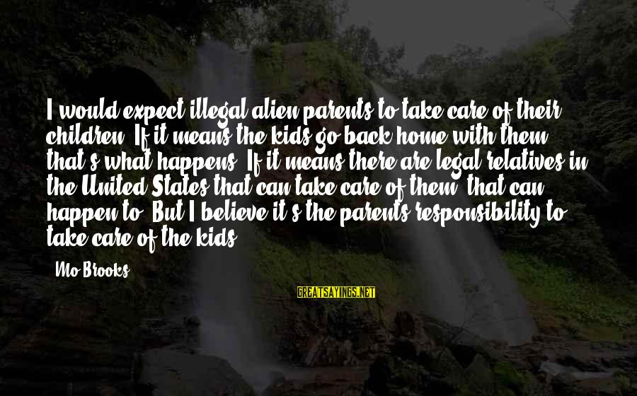 Take That Back Sayings By Mo Brooks: I would expect illegal alien parents to take care of their children. If it means