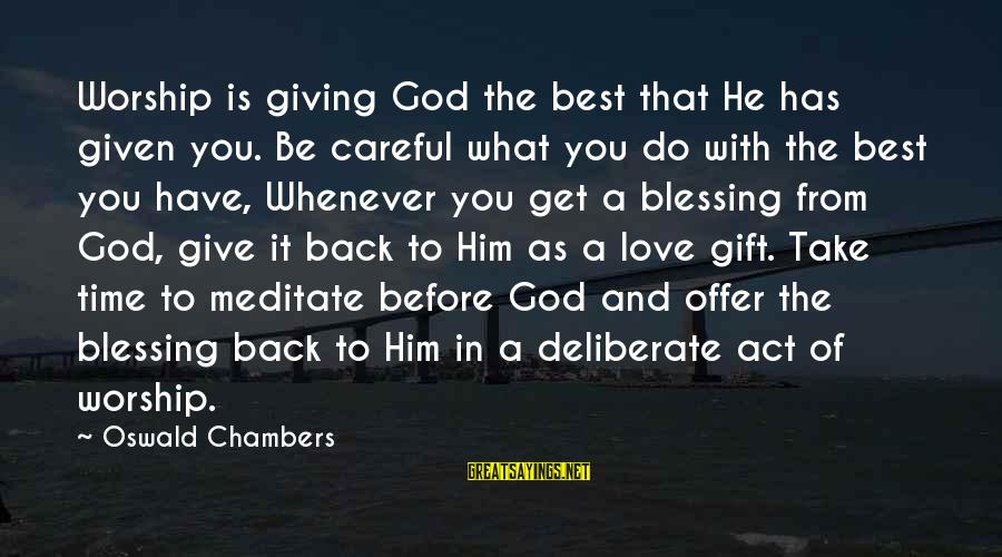 Take That Back Sayings By Oswald Chambers: Worship is giving God the best that He has given you. Be careful what you