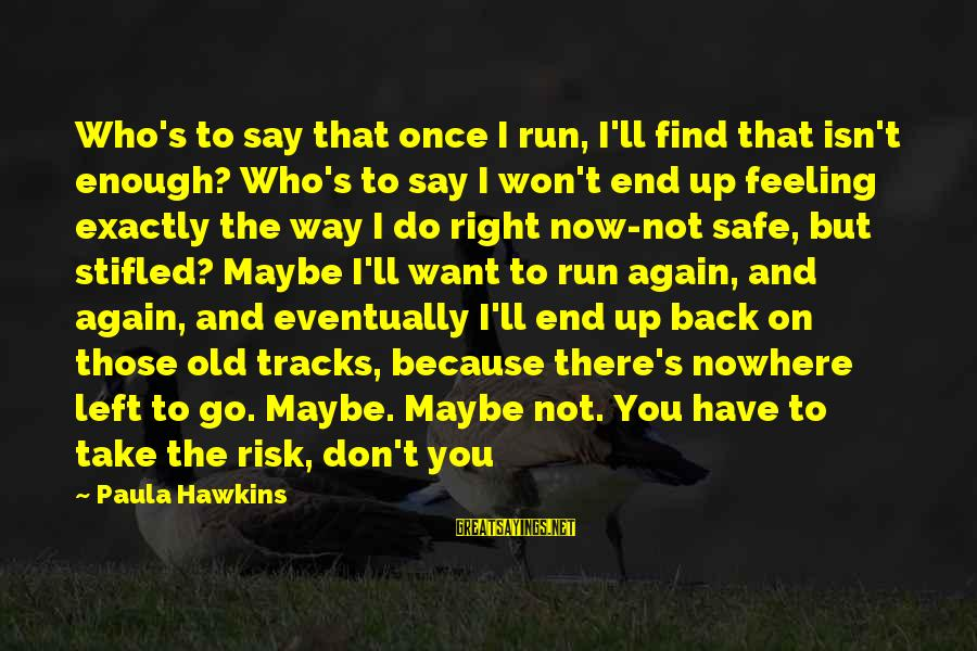 Take That Back Sayings By Paula Hawkins: Who's to say that once I run, I'll find that isn't enough? Who's to say