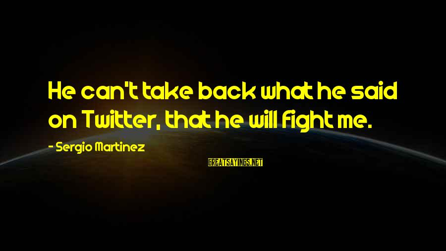 Take That Back Sayings By Sergio Martinez: He can't take back what he said on Twitter, that he will fight me.