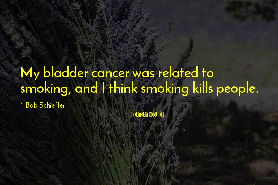 Takeshi Kitano Brother Sayings By Bob Schieffer: My bladder cancer was related to smoking, and I think smoking kills people.