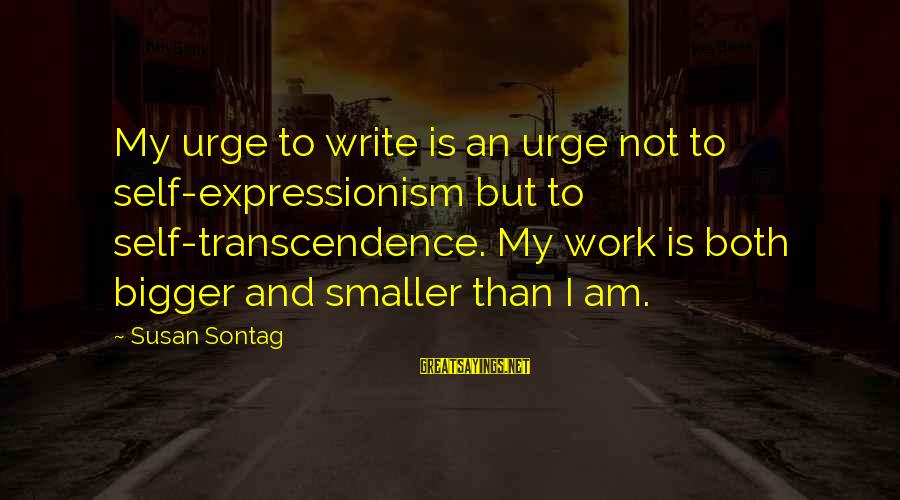 Takeshi Kitano Brother Sayings By Susan Sontag: My urge to write is an urge not to self-expressionism but to self-transcendence. My work