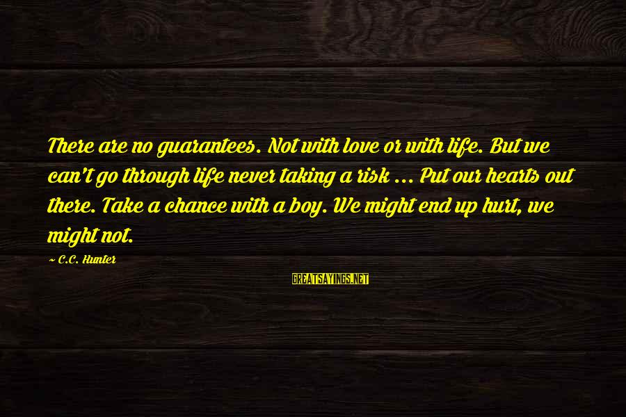 Taking A Chance On Love Sayings By C.C. Hunter: There are no guarantees. Not with love or with life. But we can't go through