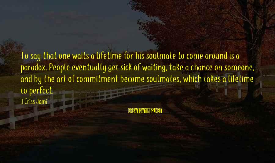 Taking A Chance On Love Sayings By Criss Jami: To say that one waits a lifetime for his soulmate to come around is a