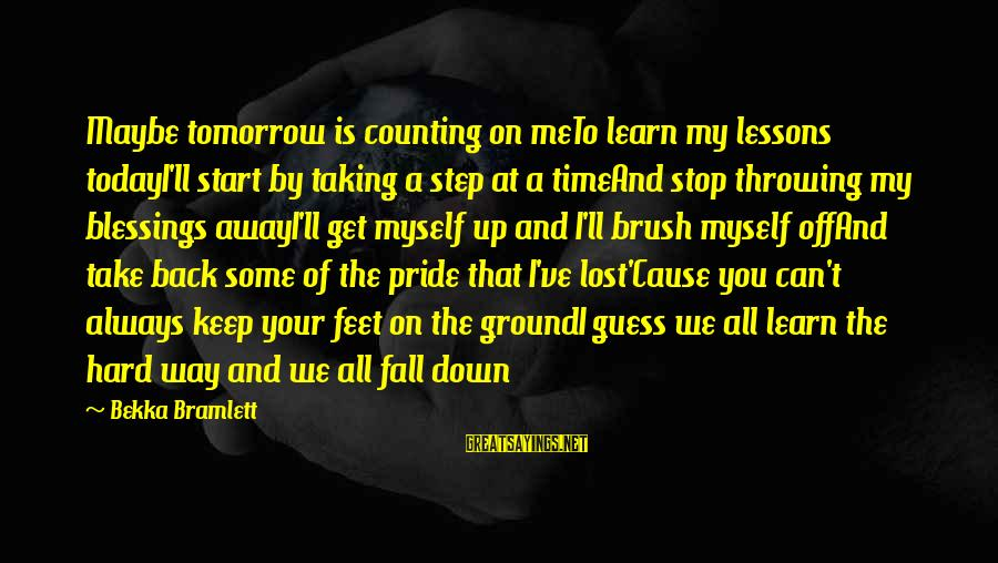Taking A Step Back Sayings By Bekka Bramlett: Maybe tomorrow is counting on meTo learn my lessons todayI'll start by taking a step