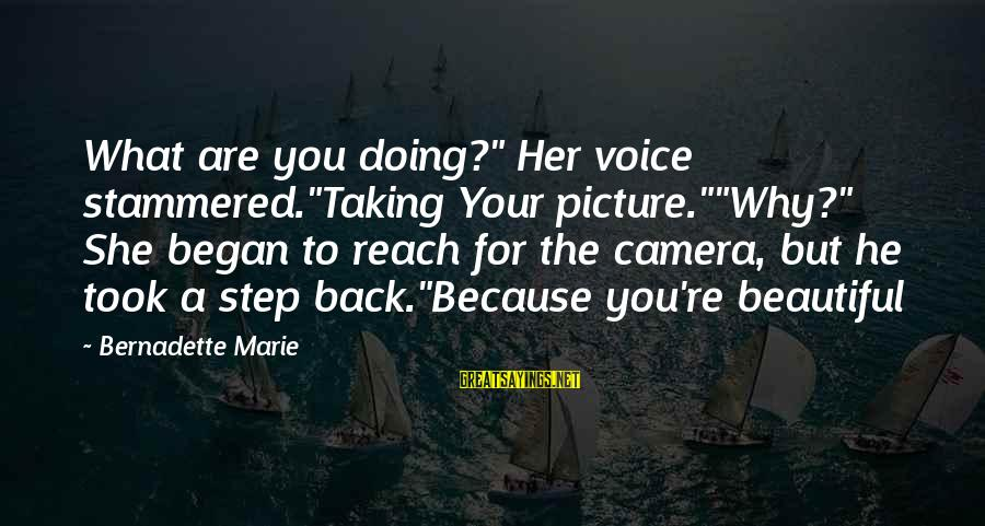 """Taking A Step Back Sayings By Bernadette Marie: What are you doing?"""" Her voice stammered.""""Taking Your picture.""""""""Why?"""" She began to reach for the"""