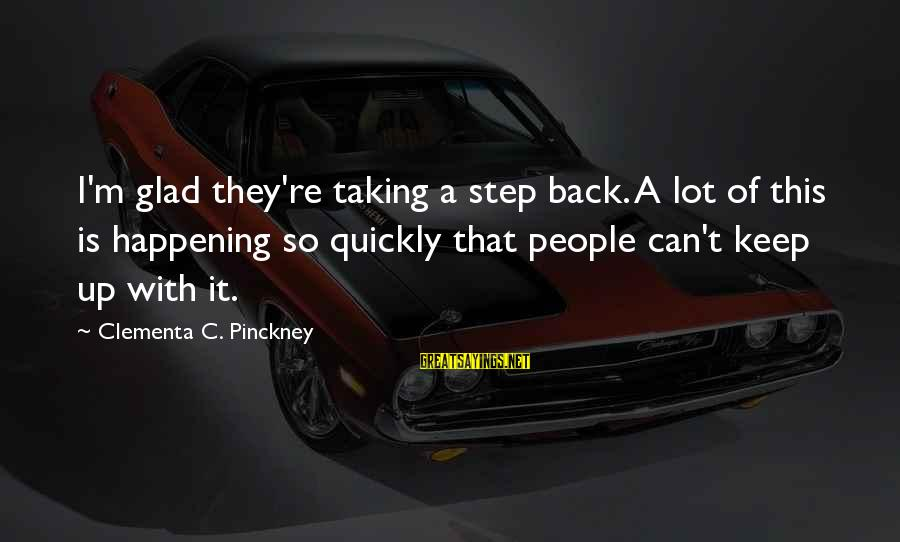 Taking A Step Back Sayings By Clementa C. Pinckney: I'm glad they're taking a step back. A lot of this is happening so quickly