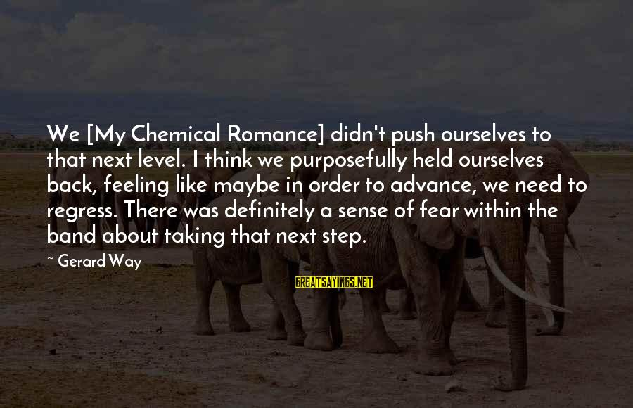 Taking A Step Back Sayings By Gerard Way: We [My Chemical Romance] didn't push ourselves to that next level. I think we purposefully