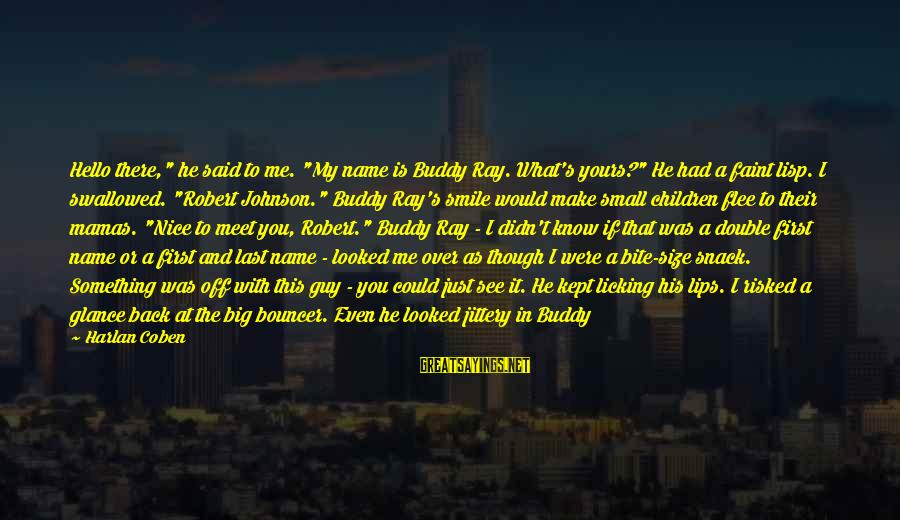 """Taking A Step Back Sayings By Harlan Coben: Hello there,"""" he said to me. """"My name is Buddy Ray. What's yours?"""" He had"""