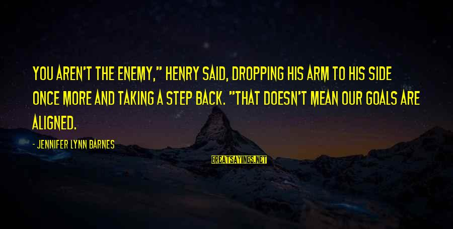 """Taking A Step Back Sayings By Jennifer Lynn Barnes: You aren't the enemy,"""" Henry said, dropping his arm to his side once more and"""