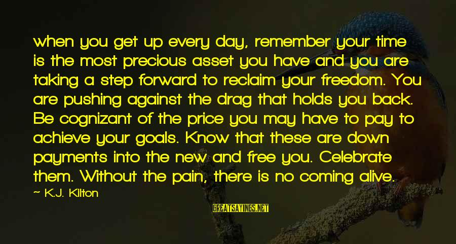 Taking A Step Back Sayings By K.J. Kilton: when you get up every day, remember your time is the most precious asset you