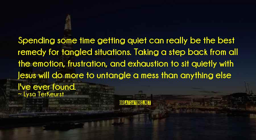 Taking A Step Back Sayings By Lysa TerKeurst: Spending some time getting quiet can really be the best remedy for tangled situations. Taking