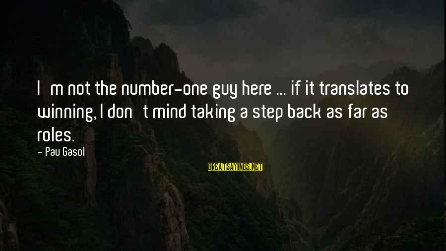 Taking A Step Back Sayings By Pau Gasol: I'm not the number-one guy here ... if it translates to winning, I don't mind