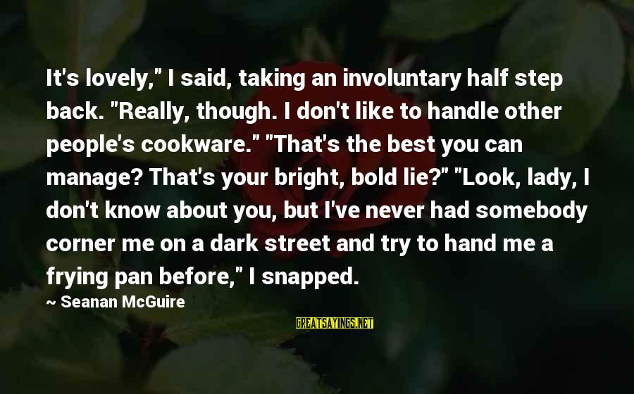 """Taking A Step Back Sayings By Seanan McGuire: It's lovely,"""" I said, taking an involuntary half step back. """"Really, though. I don't like"""