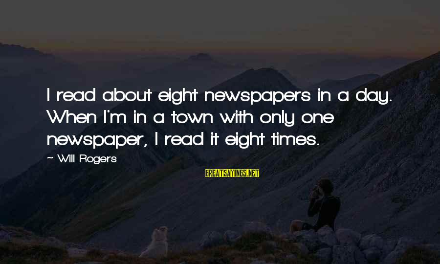 Taking Advantage Of Family Sayings By Will Rogers: I read about eight newspapers in a day. When I'm in a town with only