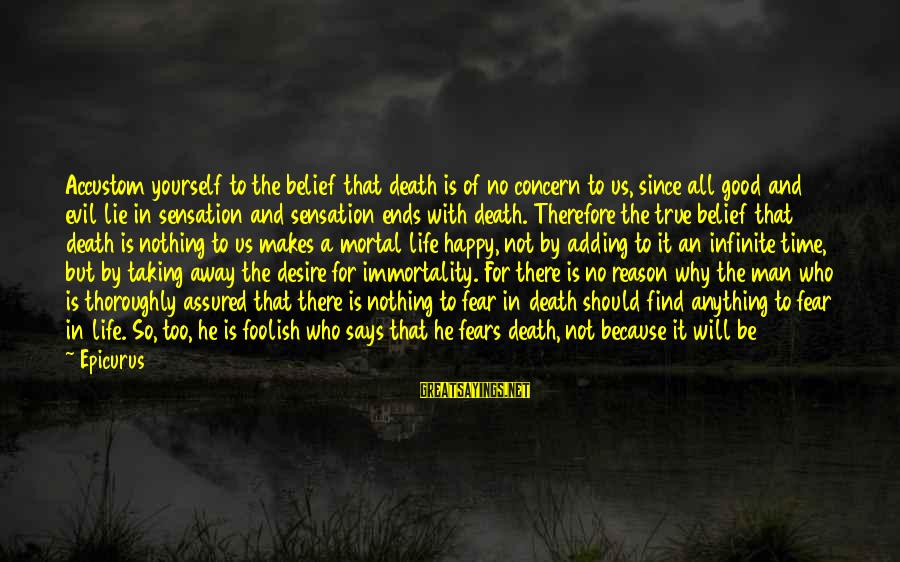 Taking Away Happiness Sayings By Epicurus: Accustom yourself to the belief that death is of no concern to us, since all