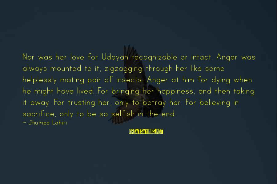 Taking Away Happiness Sayings By Jhumpa Lahiri: Nor was her love for Udayan recognizable or intact. Anger was always mounted to it,