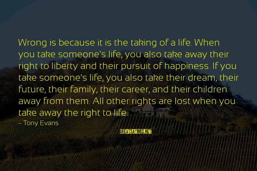 Taking Away Happiness Sayings By Tony Evans: Wrong is because it is the taking of a life. When you take someone's life,