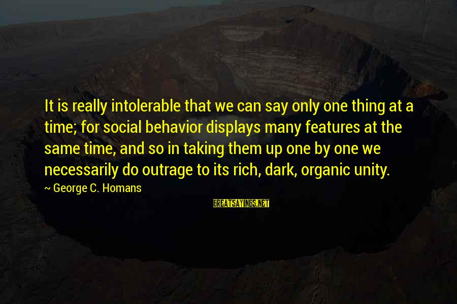 Taking One Thing At A Time Sayings By George C. Homans: It is really intolerable that we can say only one thing at a time; for